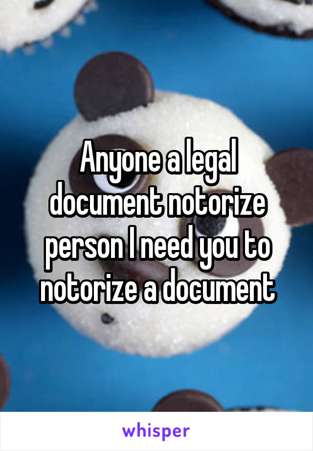 Anyone a legal document notorize person I need you to notorize a document
