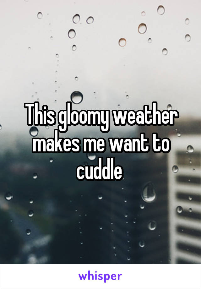 This gloomy weather makes me want to cuddle