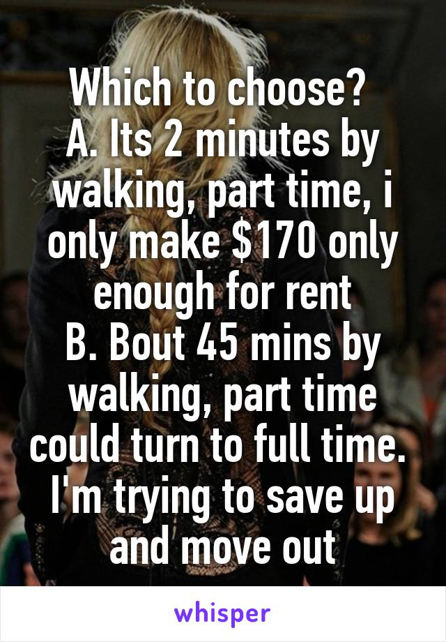 Which to choose?  A. Its 2 minutes by walking, part time, i only make $170 only enough for rent B. Bout 45 mins by walking, part time could turn to full time.  I'm trying to save up and move out