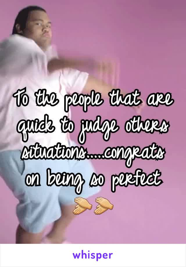 To the people that are quick to judge others situations.....congrats on being so perfect 👏👏
