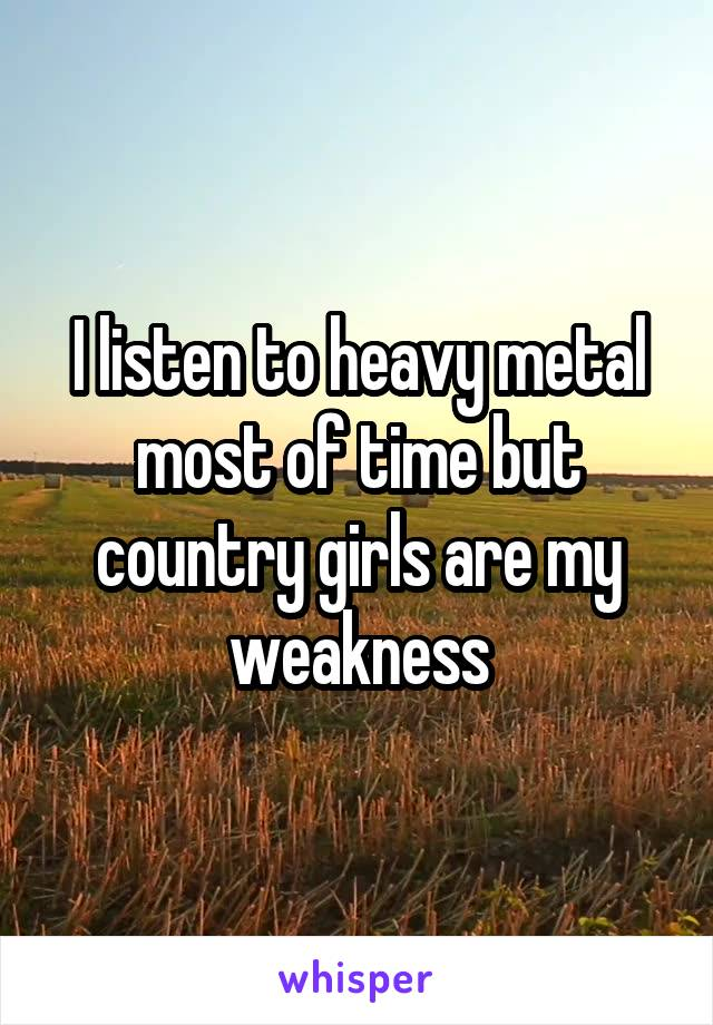 I listen to heavy metal most of time but country girls are my weakness
