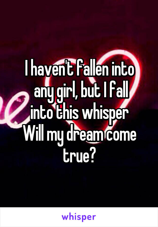 I haven't fallen into  any girl, but I fall  into this whisper  Will my dream come true?
