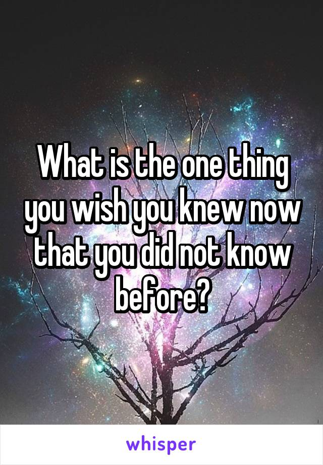 What is the one thing you wish you knew now that you did not know before?