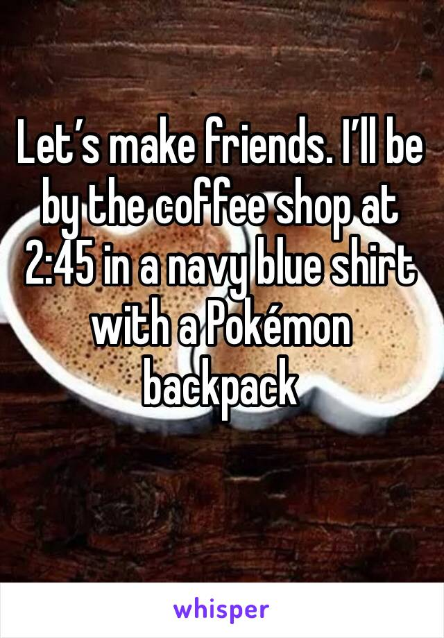 Let's make friends. I'll be by the coffee shop at 2:45 in a navy blue shirt with a Pokémon backpack