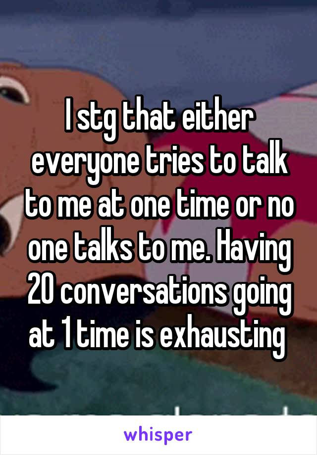 I stg that either everyone tries to talk to me at one time or no one talks to me. Having 20 conversations going at 1 time is exhausting