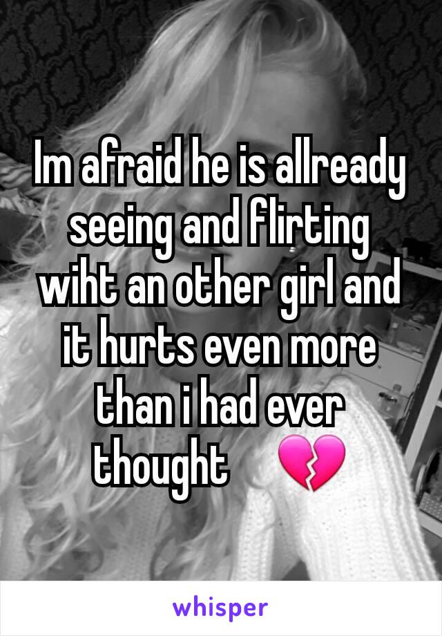 Im afraid he is allready seeing and flirting wiht an other girl and it hurts even more than i had ever thought     💔