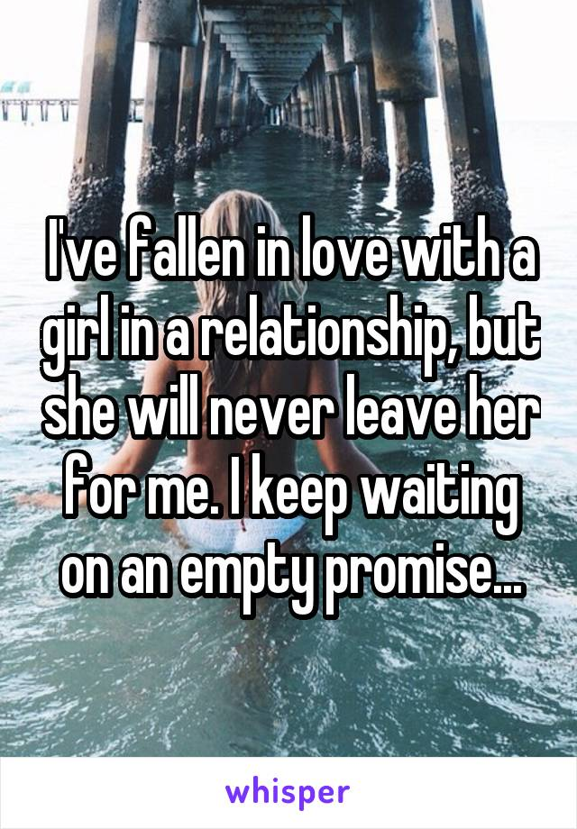 I've fallen in love with a girl in a relationship, but she will never leave her for me. I keep waiting on an empty promise...