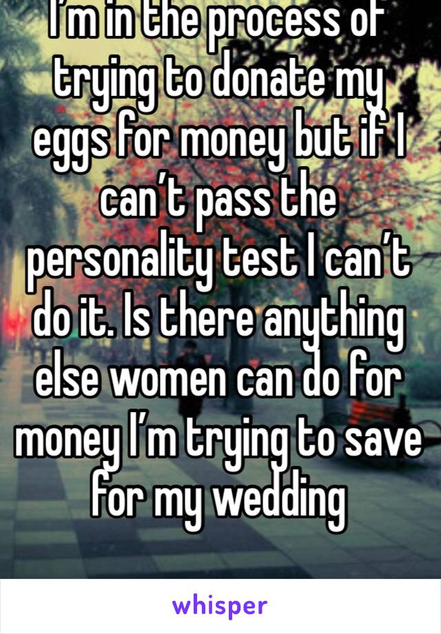 I'm in the process of trying to donate my eggs for money but if I can't pass the personality test I can't do it. Is there anything else women can do for money I'm trying to save for my wedding