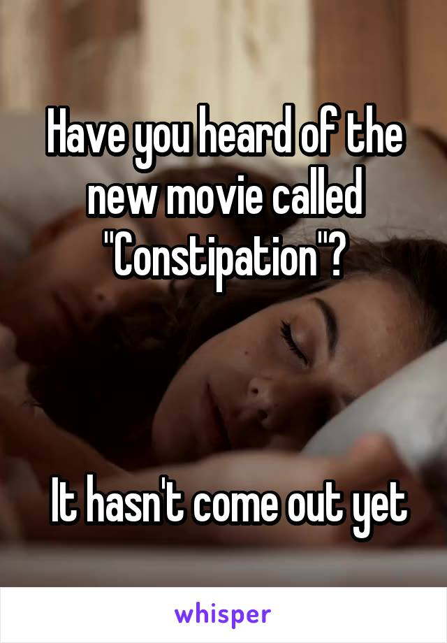 """Have you heard of the new movie called """"Constipation""""?     It hasn't come out yet"""