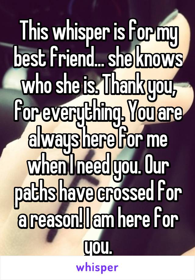 This whisper is for my best friend... she knows who she is. Thank you, for everything. You are always here for me when I need you. Our paths have crossed for a reason! I am here for you.