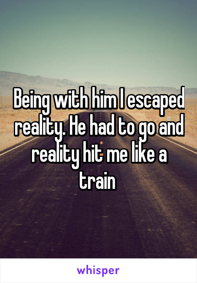 Being with him I escaped reality. He had to go and reality hit me like a train