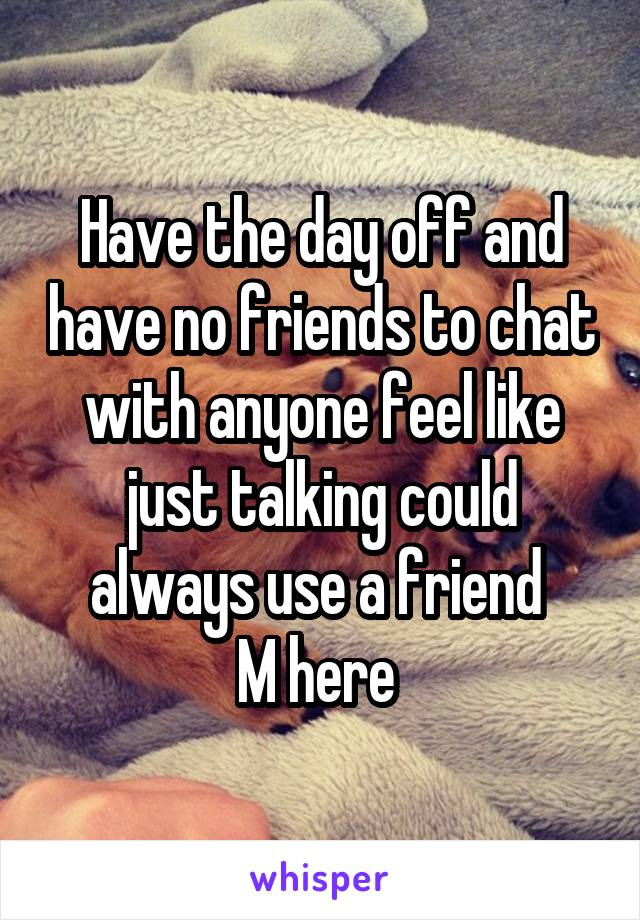 Have the day off and have no friends to chat with anyone feel like just talking could always use a friend  M here