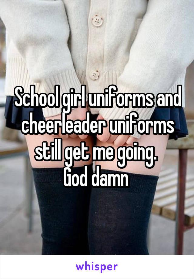 School girl uniforms and cheerleader uniforms still get me going.  God damn