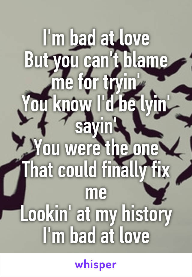 I'm bad at love But you can't blame me for tryin' You know I'd be lyin' sayin' You were the one That could finally fix me Lookin' at my history I'm bad at love