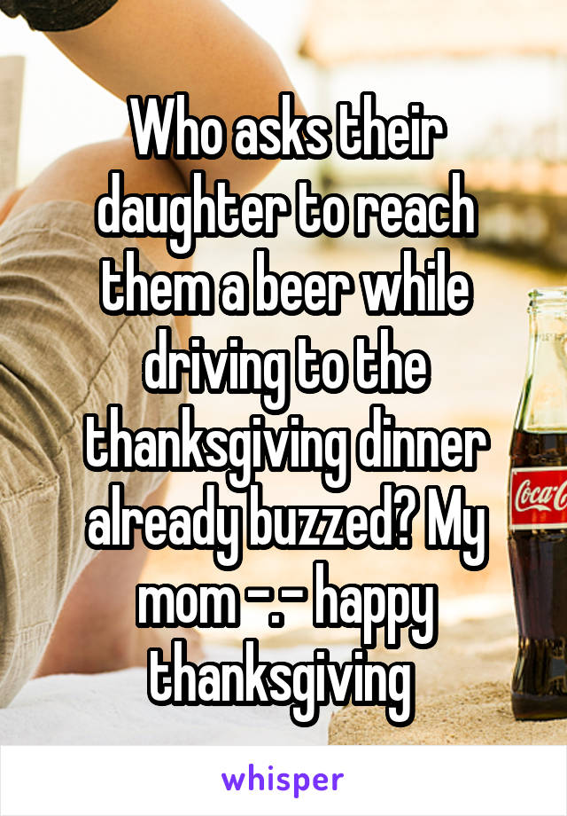 Who asks their daughter to reach them a beer while driving to the thanksgiving dinner already buzzed? My mom -.- happy thanksgiving