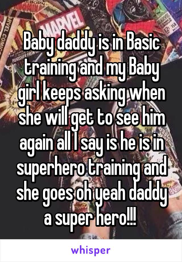 Baby daddy is in Basic training and my Baby girl keeps asking when she will get to see him again all I say is he is in superhero training and she goes oh yeah daddy a super hero!!!
