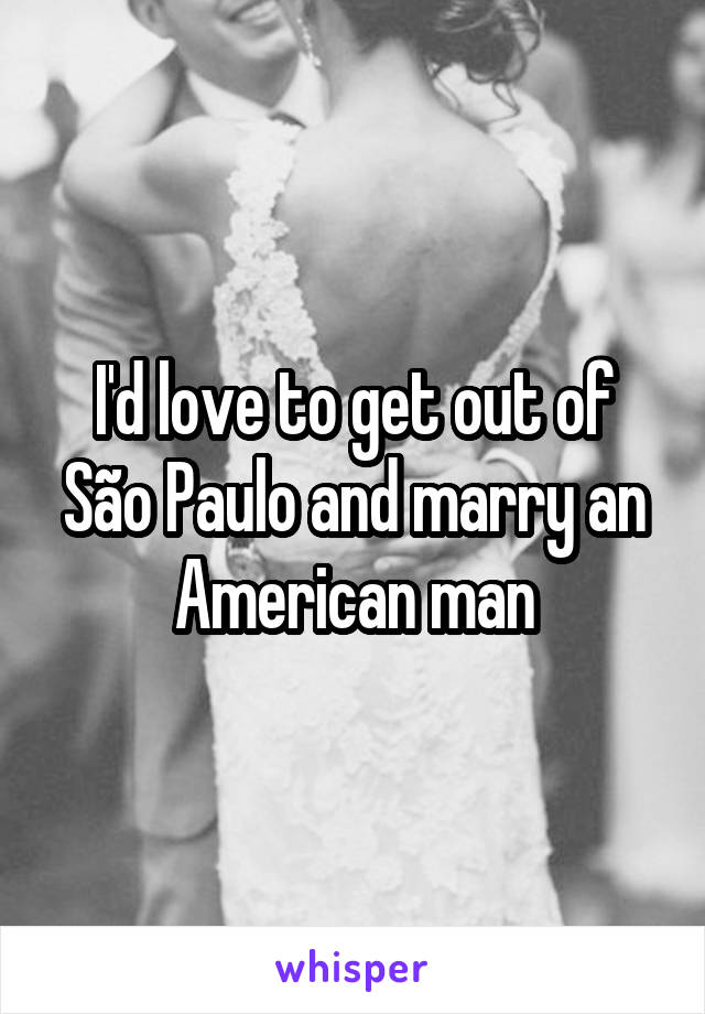 I'd love to get out of São Paulo and marry an American man