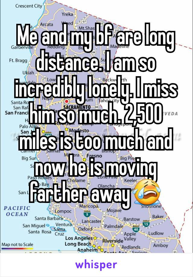Me and my bf are long distance. I am so incredibly lonely. I miss him so much. 2,500 miles is too much and now he is moving farther away😭