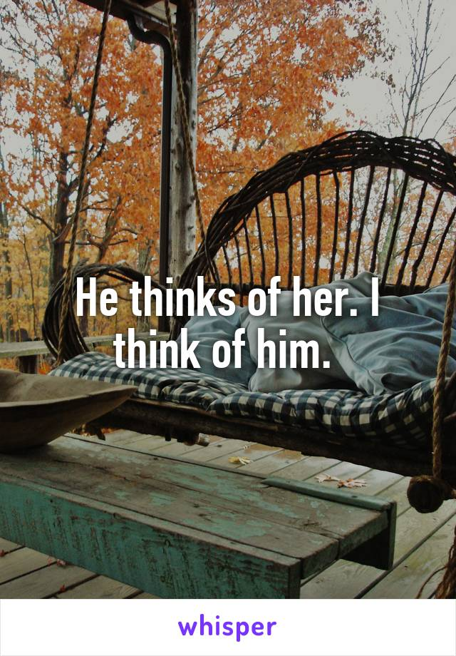 He thinks of her. I think of him.