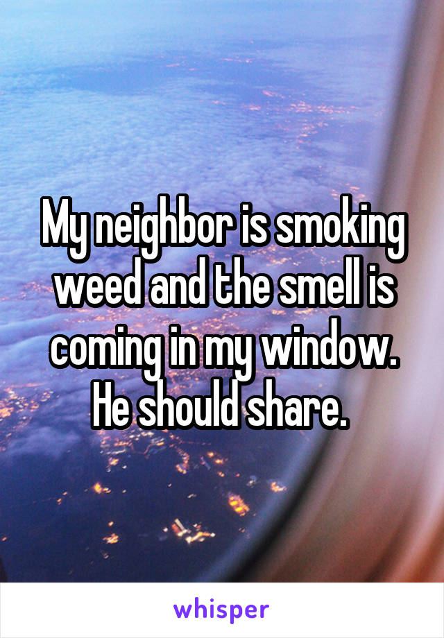 My neighbor is smoking weed and the smell is coming in my window. He should share.