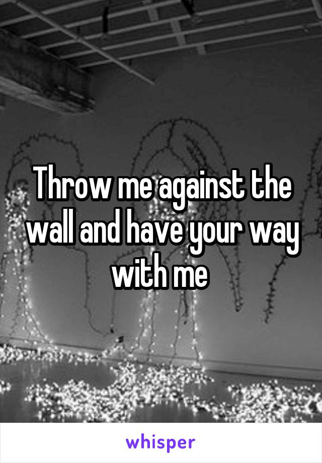 Throw me against the wall and have your way with me
