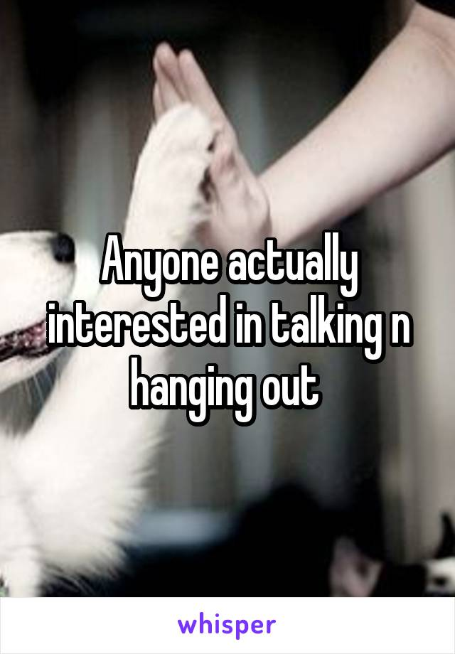 Anyone actually interested in talking n hanging out