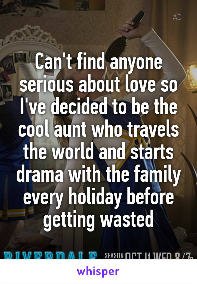 Can't find anyone serious about love so I've decided to be the cool aunt who travels the world and starts drama with the family every holiday before getting wasted