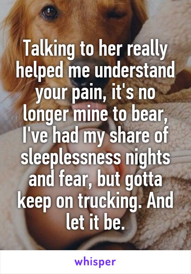 Talking to her really helped me understand your pain, it's no longer mine to bear, I've had my share of sleeplessness nights and fear, but gotta keep on trucking. And let it be.