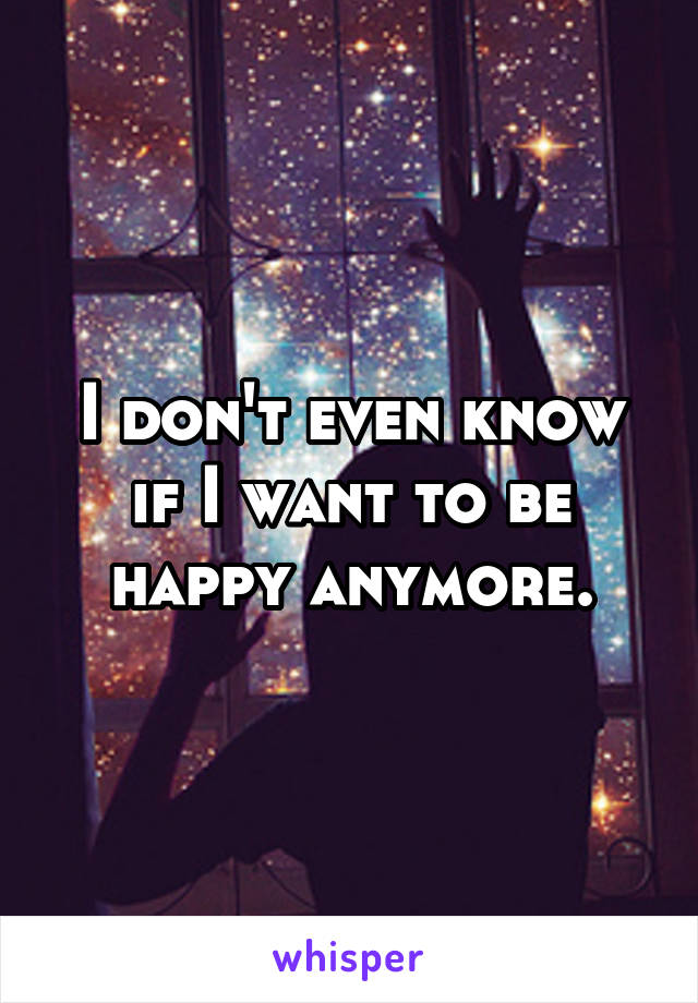 I don't even know if I want to be happy anymore.