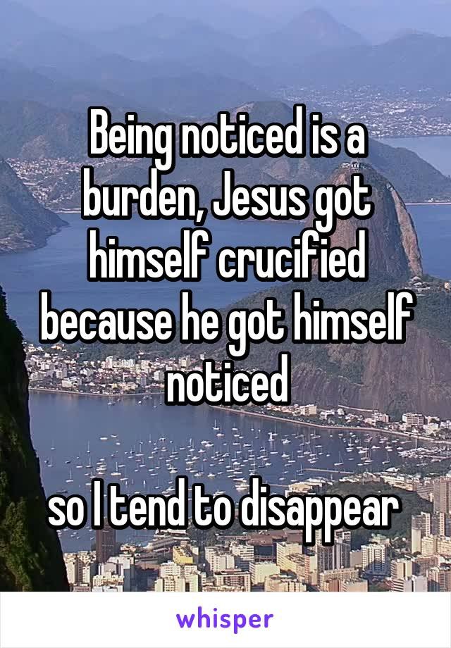Being noticed is a burden, Jesus got himself crucified because he got himself noticed  so I tend to disappear
