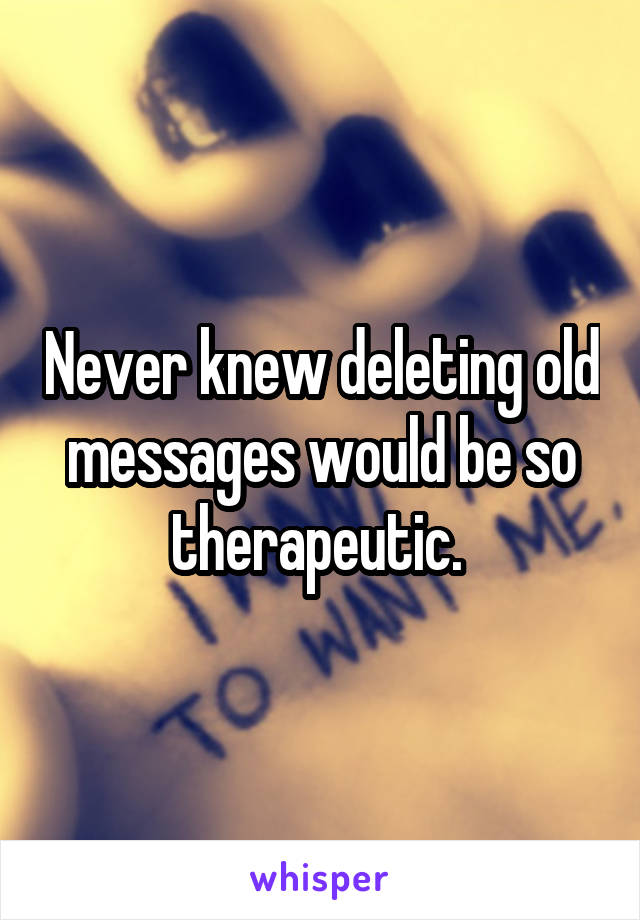 Never knew deleting old messages would be so therapeutic.
