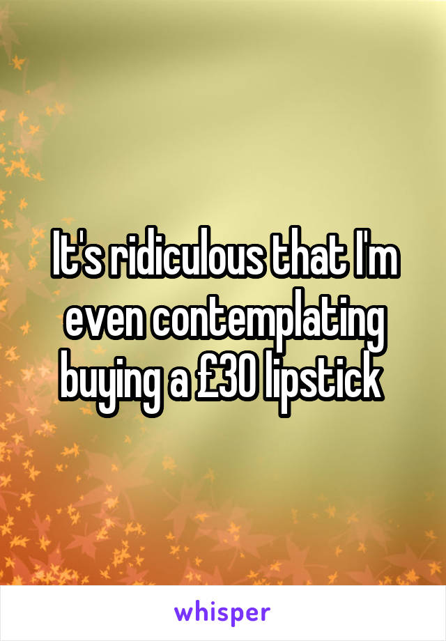 It's ridiculous that I'm even contemplating buying a £30 lipstick
