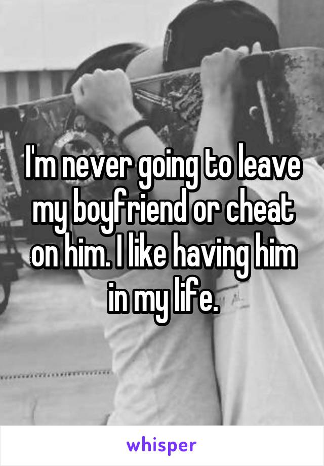 I'm never going to leave my boyfriend or cheat on him. I like having him in my life.
