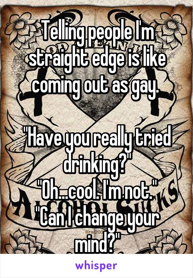 "Telling people I'm straight edge is like coming out as gay.   ""Have you really tried drinking?"" ""Oh...cool. I'm not."" ""Can I change your mind?"""