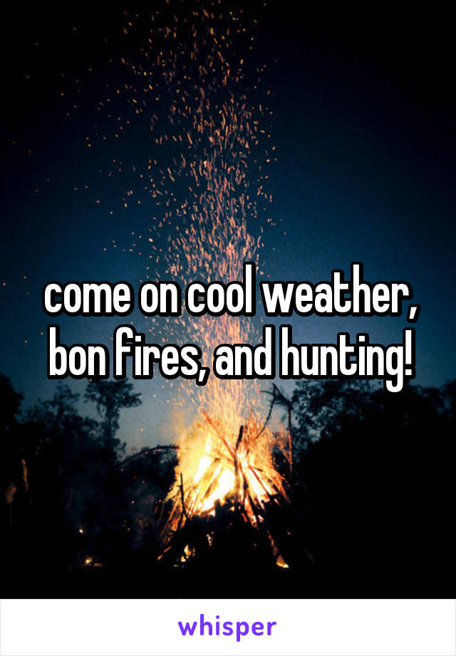 come on cool weather, bon fires, and hunting!