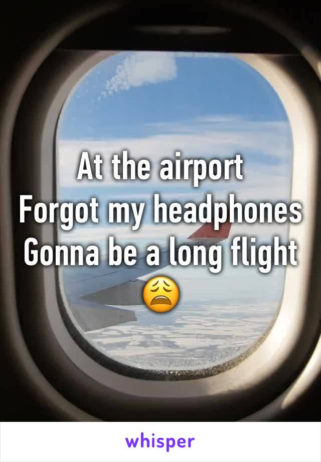 At the airport Forgot my headphones Gonna be a long flight 😩