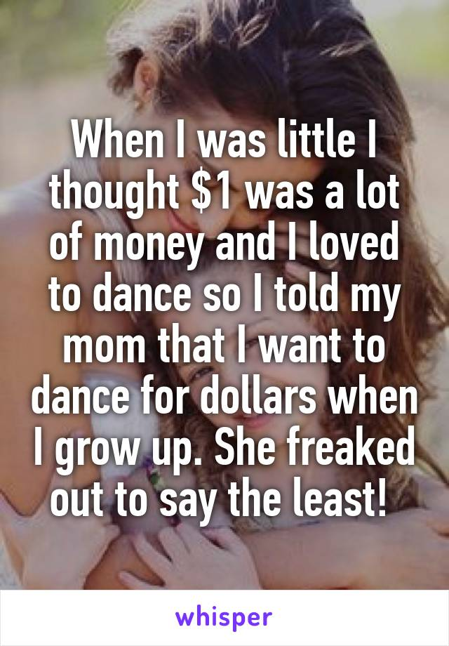 When I was little I thought $1 was a lot of money and I loved to dance so I told my mom that I want to dance for dollars when I grow up. She freaked out to say the least!