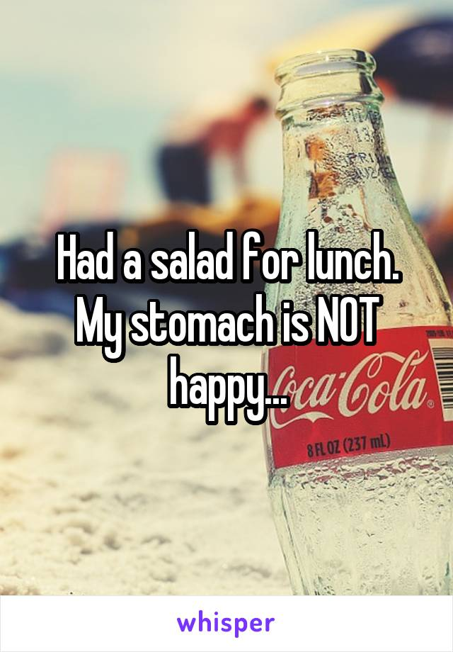 Had a salad for lunch. My stomach is NOT happy...
