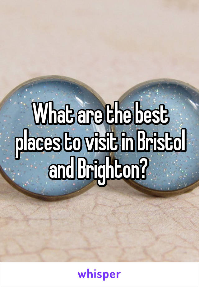 What are the best places to visit in Bristol and Brighton?