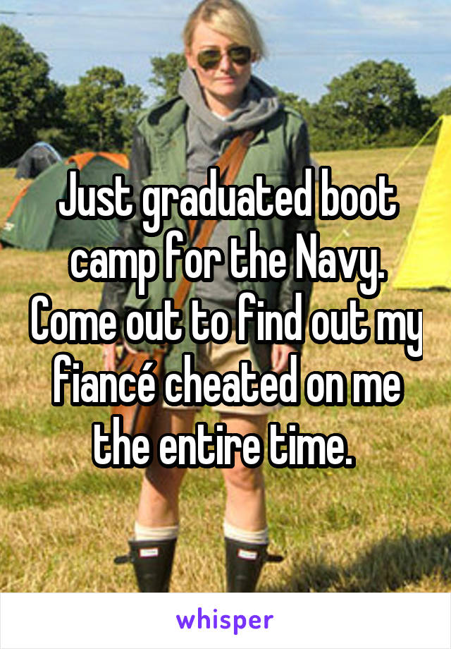 Just graduated boot camp for the Navy. Come out to find out my fiancé cheated on me the entire time.