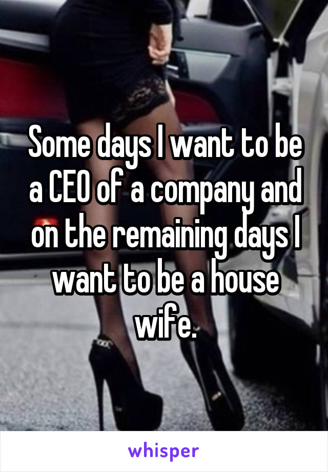 Some days I want to be a CEO of a company and on the remaining days I want to be a house wife.