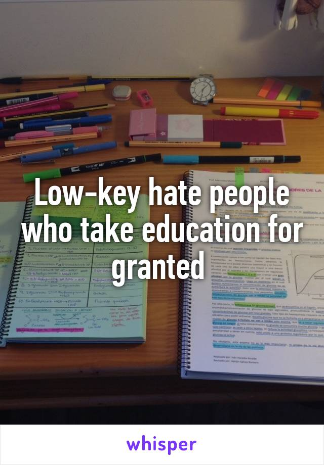 Low-key hate people who take education for granted