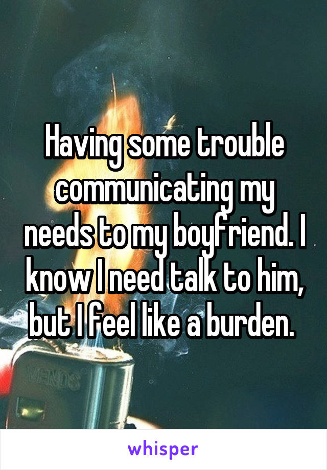 Having some trouble communicating my needs to my boyfriend. I know I need talk to him, but I feel like a burden.