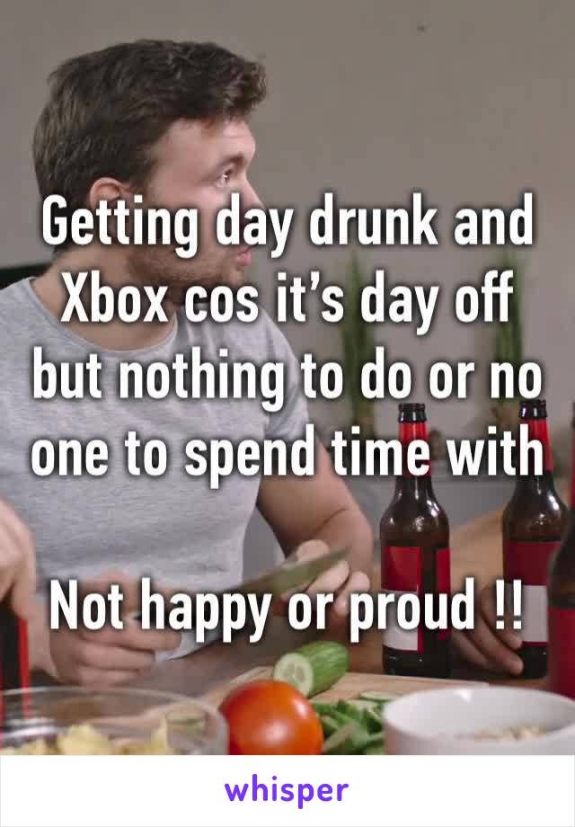 Getting day drunk and Xbox cos it's day off but nothing to do or no one to spend time with   Not happy or proud !!