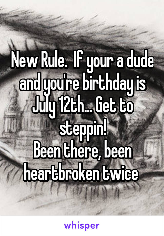 New Rule.  If your a dude and you're birthday is July 12th... Get to steppin! Been there, been heartbroken twice