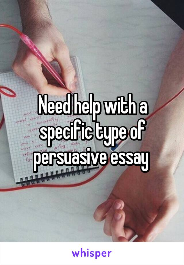 Need help with a specific type of persuasive essay
