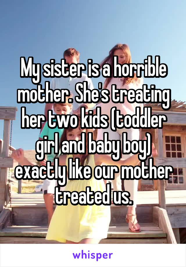 My sister is a horrible mother. She's treating her two kids (toddler girl and baby boy) exactly like our mother treated us.