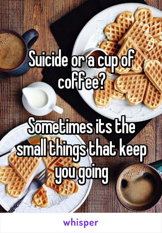 Suicide or a cup of coffee?  Sometimes its the small things that keep you going