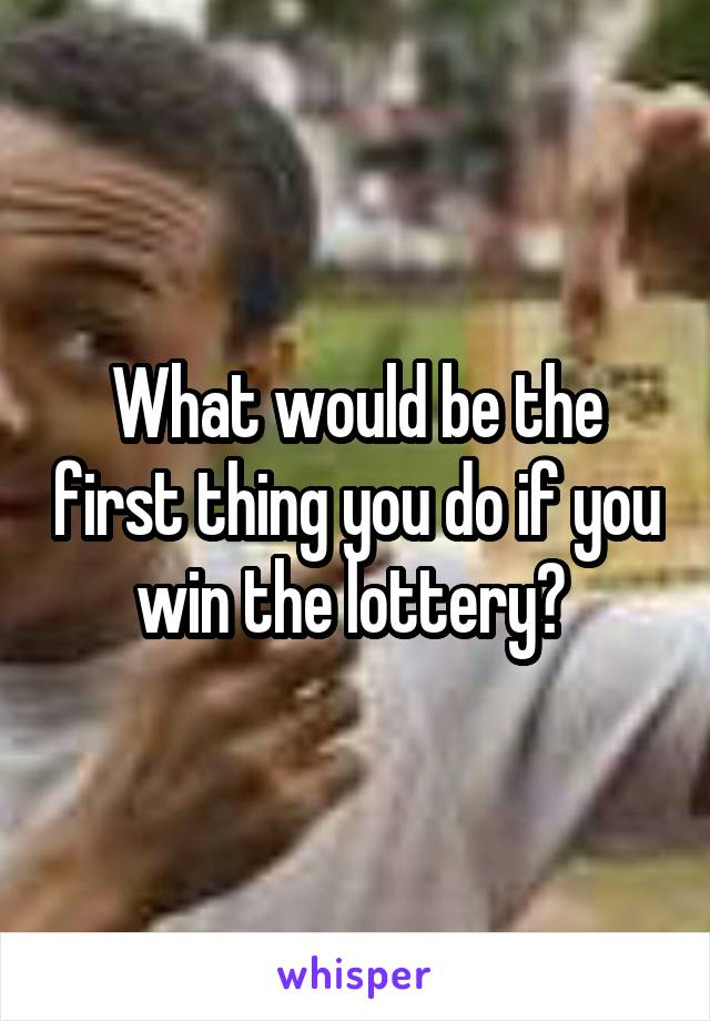 What would be the first thing you do if you win the lottery?
