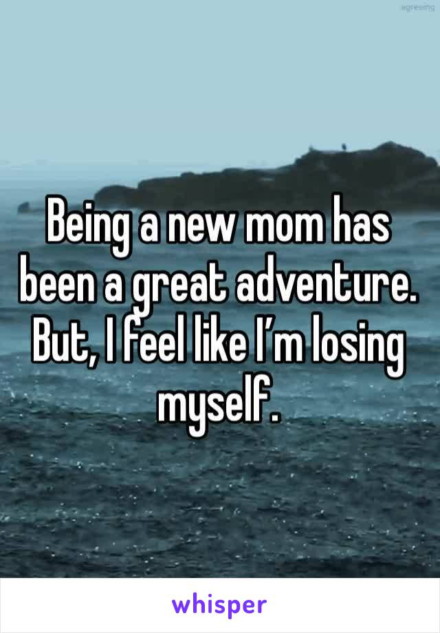 Being a new mom has been a great adventure. But, I feel like I'm losing myself.